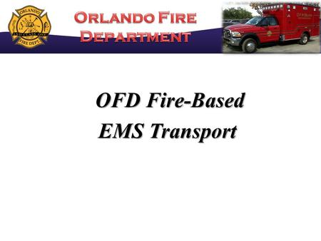 OFD Fire-Based OFD Fire-Based EMS Transport. OFD Transport Timeline OFD TRANSITION TO FULL ALS & AUTO ACCIDENTS 90 DAY BILLING COLLECTION LAG TIME BEGIN.