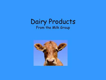 Dairy Products From the Milk Group. Contents Dairy Products Nutritional Contribution Choosing Dairy Storage and Handling Preparation Principles.