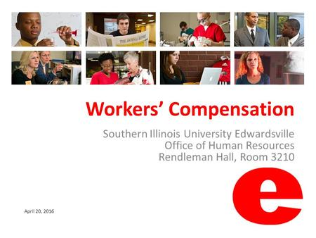 Workers' Compensation Southern Illinois University Edwardsville Office of Human Resources Rendleman Hall, Room 3210 April 20, 2016.