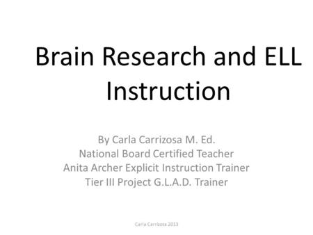 Brain Research and ELL Instruction By Carla Carrizosa M. Ed. National Board Certified Teacher Anita Archer Explicit Instruction Trainer Tier III Project.