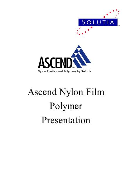 Ascend Nylon Film Polymer Presentation. Agenda Welcome Film Barrier Requirements Nylon Film Characteristics –Blown vs. Cast Film Material Selection –Property.