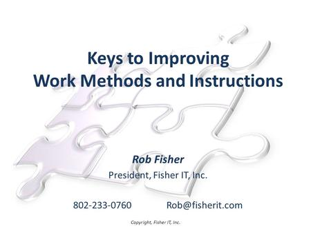 Keys to Improving Work Methods and Instructions Rob Fisher President, Fisher IT, Inc. Copyright, Fisher IT, Inc.