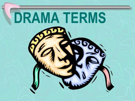 DRAMA TERMS. Drama a story written to be performed by actors.