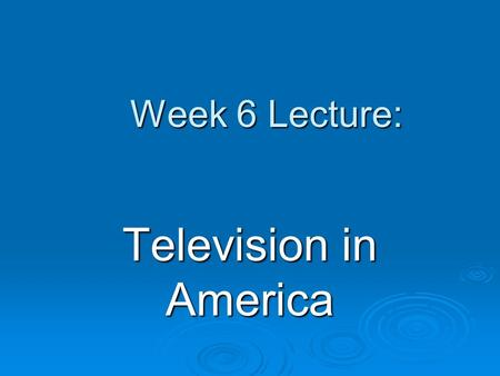 Week 6 Lecture: Television in America. Defining Features of TV universal medium, now in 99% of all U.S. homes dominant source of news and entertainment.