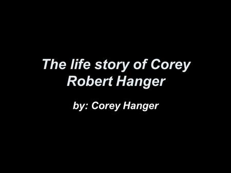 The life story of Corey Robert Hanger by: Corey Hanger.