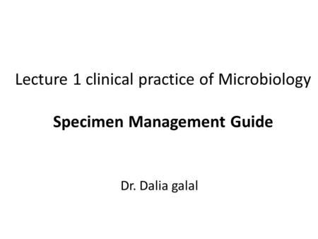 Lecture 1 clinical practice of Microbiology Specimen Management Guide Dr. Dalia galal.