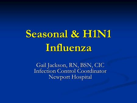 Seasonal & H1N1 Influenza Gail Jackson, RN, BSN, CIC Infection Control Coordinator Newport Hospital.