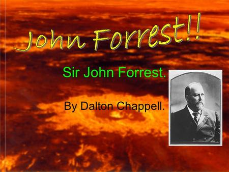 Sir John Forrest. By Dalton Chappell.. Early years and family life Born: 1847 22 nd August. Died: 1918 2 nd September. Mum and Dad: William and Margaret.