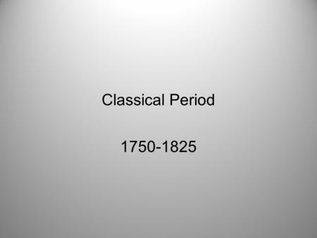 Classical Period 1750-1825. Classical Timeline Classical Period Era is referred to as Balanced, Symmetrical, & Traditional with clarity Piano is the.