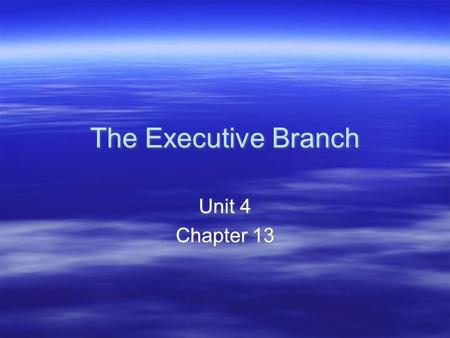 The Executive Branch Unit 4 Chapter 13 Unit 4 Chapter 13.