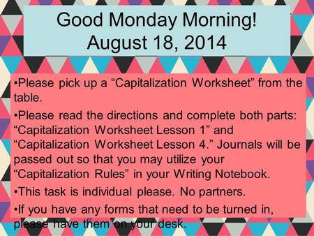 "Good Monday Morning! August 18, 2014 Please pick up a ""Capitalization Worksheet"" from the table. Please read the directions and complete both parts: ""Capitalization."