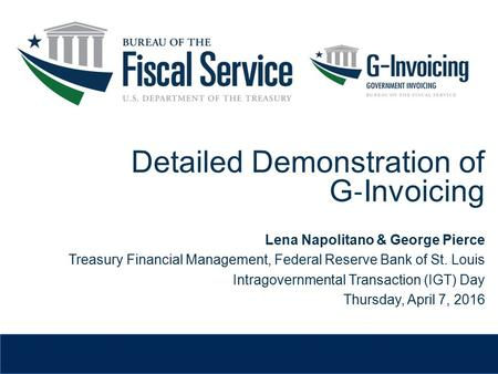 Detailed Demonstration of G ‐ Invoicing Lena Napolitano & George Pierce Treasury Financial Management, Federal Reserve Bank of St. Louis Intragovernmental.