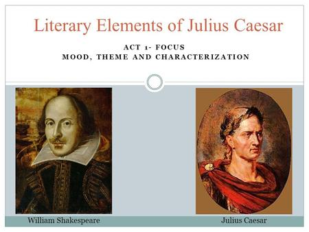 ACT 1- FOCUS MOOD, THEME AND CHARACTERIZATION Literary Elements of Julius Caesar William Shakespeare Julius Caesar.