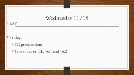 Wednesday 11/18 RAP Today: CE presentations Take notes on Ch. 16.1 and 16.2.