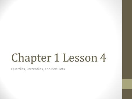Chapter 1 Lesson 4 Quartiles, Percentiles, and Box Plots.