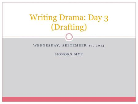 WEDNESDAY, SEPTEMBER 17, 2014 HONORS MYP Writing Drama: Day 3 (Drafting)