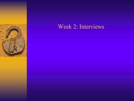 Week 2: Interviews. Definition and Types  What is an interview? Conversation with a purpose  Types of interviews 1. Unstructured 2. Structured 3. Focus.
