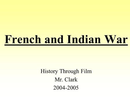 French and Indian War History Through Film Mr. Clark 2004-2005.