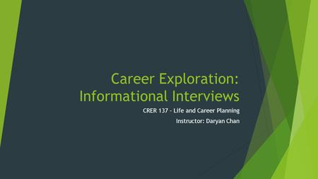 Career Exploration: Informational Interviews CRER 137 – Life and Career Planning Instructor: Daryan Chan.