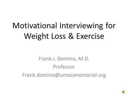 Motivational Interviewing for Weight Loss & Exercise Frank J. Domino, M.D. Professor