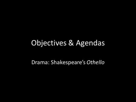 Objectives & Agendas Drama: Shakespeare's Othello.