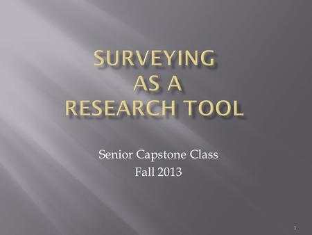 Senior Capstone Class Fall 2013 1.  What is a survey? Tool designed to elicit information from an individual or group of individuals Measures attitudes,