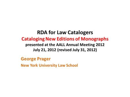 RDA for Law Catalogers Cataloging New Editions of Monographs presented at the AALL Annual Meeting 2012 July 21, 2012 (revised July 31, 2012) George Prager.