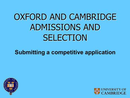 OXFORD AND CAMBRIDGE ADMISSIONS AND SELECTION Submitting a competitive application.