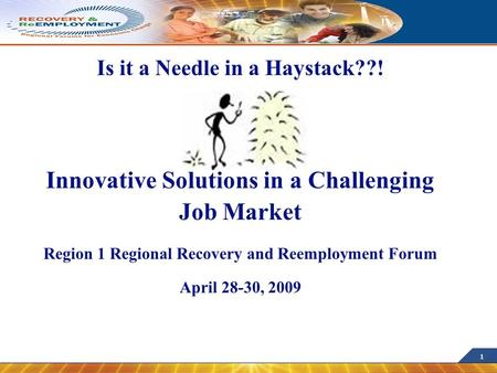 1 Is it a Needle in a Haystack??! Innovative Solutions in a Challenging Job Market Region 1 Regional Recovery and Reemployment Forum April 28-30, 2009.
