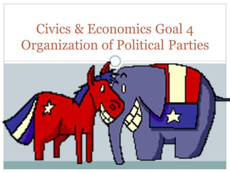 Civics & Economics Goal 4 Organization of Political Parties.
