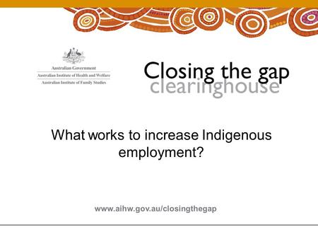 What works to increase Indigenous employment?. Increasing Indigenous Employment Rates Matthew Gray Centre for Aboriginal Economic Policy Research, ANU.