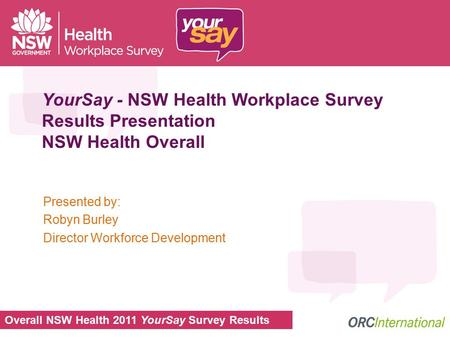 Overall NSW Health 2011 YourSay Survey Results YourSay - NSW Health Workplace Survey Results Presentation NSW Health Overall Presented by: Robyn Burley.