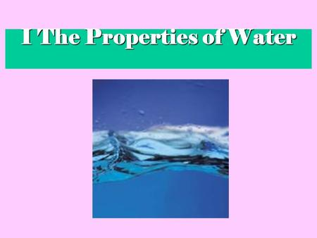 I The Properties of Water. 3A water molecule (H 2 O), is made up of 3 atoms --- one oxygen and two hydrogen. H H O.
