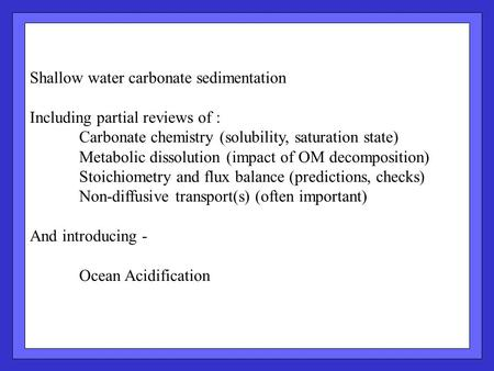 Shallow water carbonate sedimentation Including partial reviews of : Carbonate chemistry (solubility, saturation state) Metabolic dissolution (impact of.