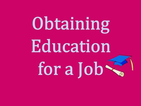 Obtaining Education for a Job. Interest Approach Have students identify several jobs or careers that interest them. Select three that require varying.