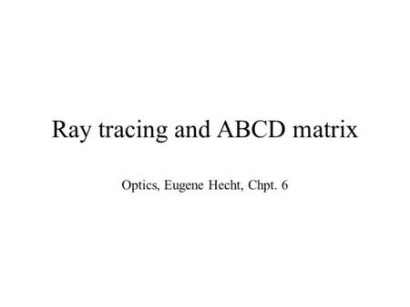 Ray tracing and ABCD matrix Optics, Eugene Hecht, Chpt. 6.