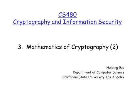 CS480 Cryptography and Information Security Huiping Guo Department of Computer Science California State University, Los Angeles 3. Mathematics of Cryptography.