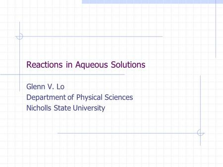 Reactions in Aqueous Solutions Glenn V. Lo Department of Physical Sciences Nicholls State University.