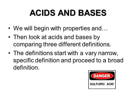 ACIDS AND BASES We will begin with properties and… Then look at acids and bases by comparing three different definitions. The definitions start with a.