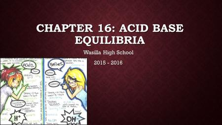 CHAPTER 16: ACID BASE EQUILIBRIA Wasilla High School 2015 - 2016.