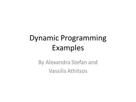 Dynamic Programming Examples By Alexandra Stefan and Vassilis Athitsos.