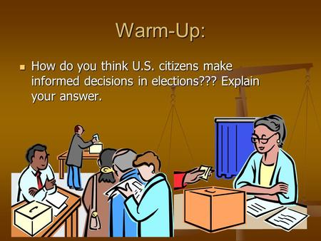 Warm-Up: How do you think U.S. citizens make informed decisions in elections??? Explain your answer. How do you think U.S. citizens make informed decisions.