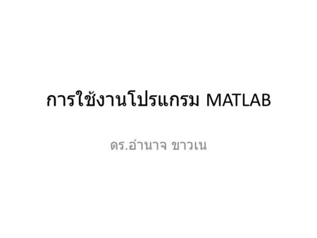 การใช้งานโปรแกรม MATLAB ดร. อำนาจ ขาวเน. BASIC ELEMENTS OF MATLAB MATLAB Desktop MATLAB Editor Help System MATLAB (MATrix LABoratory)
