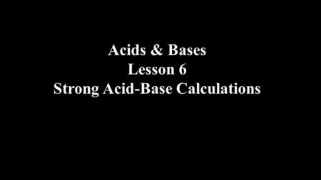 Acids & Bases Lesson 6 Strong Acid-Base Calculations.