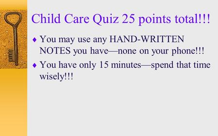 Child Care Quiz 25 points total!!!  You may use any HAND-WRITTEN NOTES you have—none on your phone!!!  You have only 15 minutes—spend that time wisely!!!