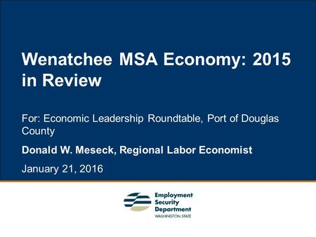 1 For: Economic Leadership Roundtable, Port of Douglas County Donald W. Meseck, Regional Labor Economist January 21, 2016 Wenatchee MSA Economy: 2015 in.