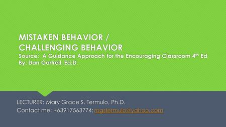 MISTAKEN BEHAVIOR / CHALLENGING BEHAVIOR Source: A Guidance Approach for the Encouraging Classroom 4 th Ed By: Dan Gartrell, Ed.D. LECTURER: Mary Grace.