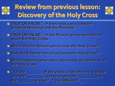 Review from previous lesson: Discovery of the Holy Cross TRUE OR FALSE?  there was a war between Emperor Heraclius and the Persians. TRUE OR FALSE? 