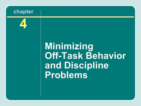 Chapter 4 Minimizing Off-Task Behavior and Discipline Problems.