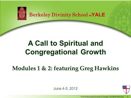 © 2012 Episcopal Diocese of Chicago. All Rights Reserved. 0 June 4-5, 2012 A Call to Spiritual and Congregational Growth Modules 1 & 2: featuring Greg.